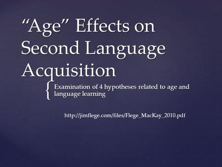 "{ ""Age"" Effects on Second Language Acquisition Examination of 4 hypotheses related to age and language learning"