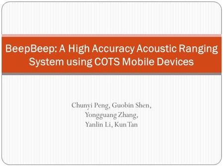 Chunyi Peng, Guobin Shen, Yongguang Zhang, Yanlin Li, Kun Tan BeepBeep: A High Accuracy Acoustic Ranging System using COTS Mobile Devices.