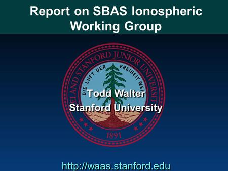 Report on SBAS Ionospheric Working Group Todd Walter Stanford University  Todd Walter Stanford University