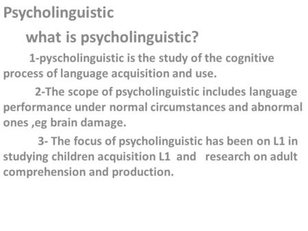 Psycholinguistic what is psycholinguistic? 1-pyscholinguistic is the study of the cognitive process of language acquisition and use. 2-The scope of psycholinguistic.