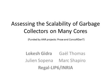 Assessing the Scalability of Garbage Collectors on Many Cores (Funded by ANR projects: Prose and ConcoRDanT) Lokesh GidraGaël Thomas Julien SopenaMarc.