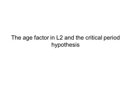 The age factor in L2 and the critical period hypothesis.