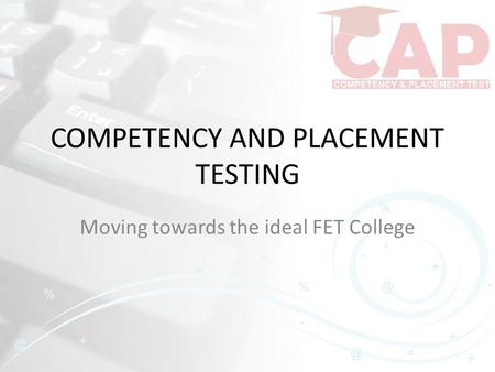 COMPETENCY AND PLACEMENT TESTING Moving towards the ideal FET College.