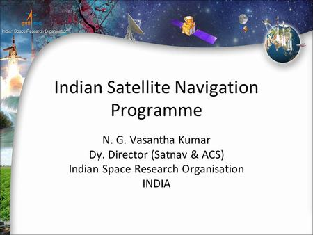 Indian Satellite Navigation Programme N. G. Vasantha Kumar Dy. Director (Satnav & ACS) Indian Space Research Organisation INDIA.