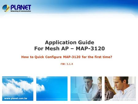 Www.planet.com.tw Application Guide For Mesh AP – MAP-3120 How to Quick Configure MAP-3120 for the first time? FW: 3.1.4.