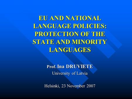 EU AND NATIONAL LANGUAGE POLICIES: PROTECTION OF THE STATE AND MINORITY LANGUAGES Prof. Ina DRUVIETE University of Latvia Helsinki, 23 November 2007.