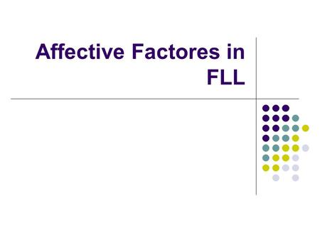 Affective Factores in FLL. Affective Factors in FLL Learning a language means adding a new layer to your own personality Your whole being is involved.