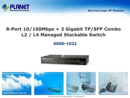 Www.planet.com.tw SGSD-1022 Copyright © PLANET Technology Corporation. All rights reserved. 8-Port 10/100Mbps + 2 Gigabit TP/SFP Combo L2 / L4 Managed.