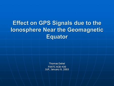 Effect on GPS Signals due to the Ionosphere Near the Geomagnetic Equator Thomas Dehel FAATC ACB-430 JUP, January 9, 2003.