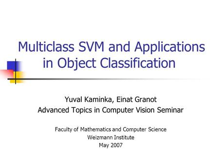 Multiclass SVM and Applications in Object Classification Yuval Kaminka, Einat Granot Advanced Topics in Computer Vision Seminar Faculty of Mathematics.