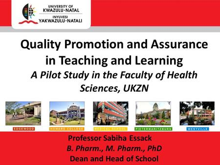 Professor Sabiha Essack B. Pharm., M. Pharm., PhD Dean and Head of School Quality Promotion and Assurance in Teaching and Learning A Pilot Study in the.