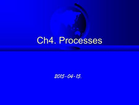 Ch4. Processes 2015-04-15.. 4.1 Process Concept (1) new waiting terminate readyrunning admitted interrupt exit scheduler dispatch I/O or event completion.