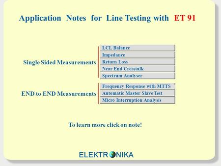 Application Notes for Line Testing with ET 91 To learn more click on note! Single Sided Measurements END to END Measurements LCL Balance Impedance Return.