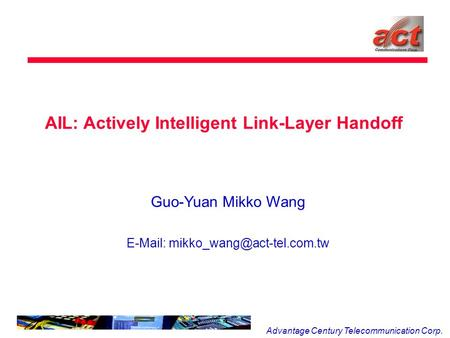 Advantage Century Telecommunication Corp. AIL: Actively Intelligent Link-Layer Handoff Guo-Yuan Mikko Wang
