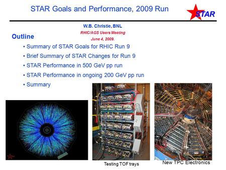 STAR W.B. Christie, BNL RHIC/AGS Users Meeting June 4, 2009. STAR Goals and Performance, 2009 Run Outline Summary of STAR Goals for RHIC Run 9 Brief Summary.