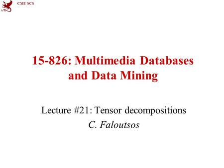 CMU SCS 15-826: Multimedia Databases and Data Mining Lecture #21: Tensor decompositions C. Faloutsos.