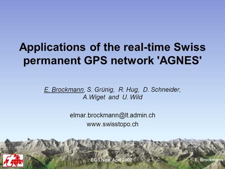 E. Brockmann EGS Nice, April 2002 Applications of the real-time Swiss permanent GPS network 'AGNES' E. Brockmann, S. Grünig, R. Hug, D. Schneider, A.Wiget.