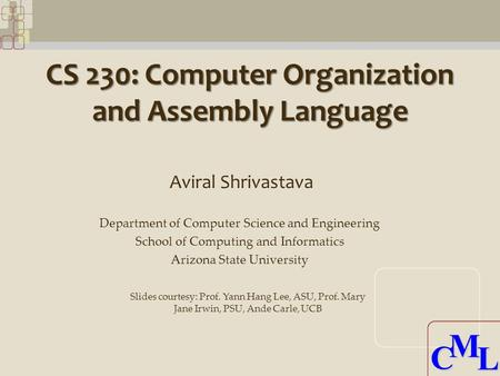 CML CML CS 230: Computer Organization and Assembly Language Aviral Shrivastava Department of Computer Science and Engineering School of Computing and Informatics.