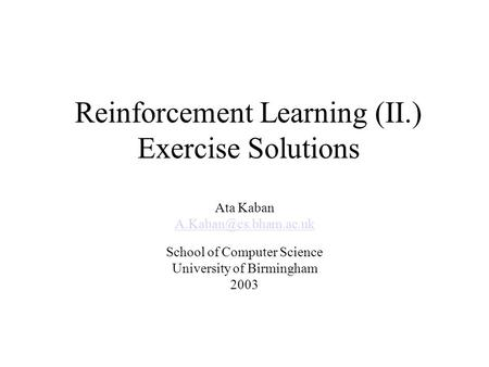 Reinforcement Learning (II.) Exercise Solutions Ata Kaban School of Computer Science University of Birmingham 2003.