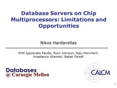 1 Database Servers on Chip Multiprocessors: Limitations and Opportunities Nikos Hardavellas With Ippokratis Pandis, Ryan Johnson, Naju Mancheril, Anastassia.