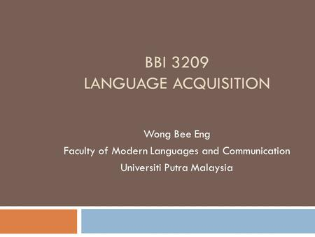 BBI 3209 LANGUAGE ACQUISITION Wong Bee Eng Faculty of Modern Languages and Communication Universiti Putra Malaysia.