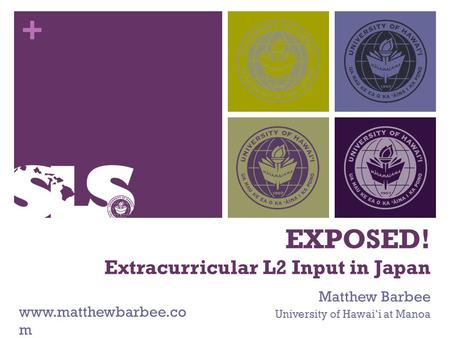 + EXPOSED! Extracurricular L2 Input in Japan Matthew Barbee University of Hawai'i at Manoa www.matthewbarbee.co m.