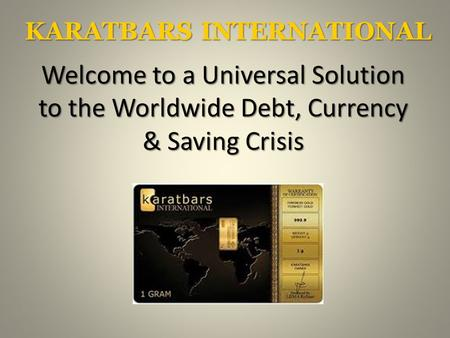 KARATBARS INTERNATIONAL Welcome to a Universal Solution to the Worldwide Debt, Currency & Saving Crisis.