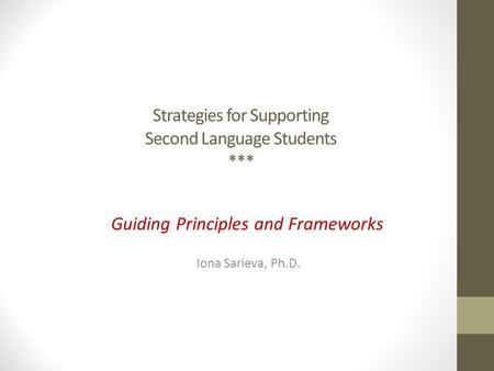 Strategies for Supporting Second Language Students *** Guiding Principles and Frameworks Iona Sarieva, Ph.D.