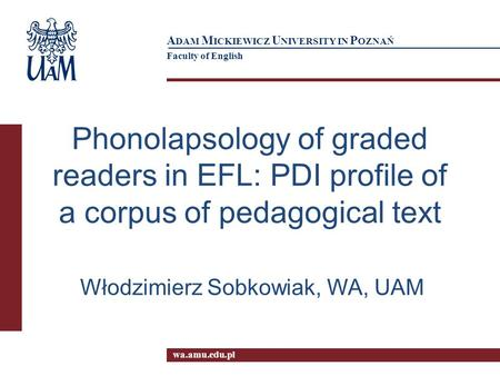 Wa.amu.edu.pl A DAM M ICKIEWICZ U NIVERSITY IN P OZNAŃ Faculty of English Phonolapsology of graded readers in EFL: PDI profile of a corpus of pedagogical.