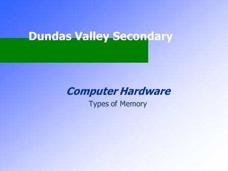 Dundas Valley Secondary Computer Hardware Types of Memory.