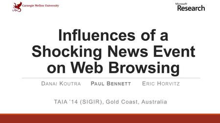 Carnegie Mellon University Influences of a Shocking News Event on Web Browsing D ANAI K OUTRA P AUL B ENNETT E RIC H ORVITZ TAIA '14 (SIGIR), Gold Coast,