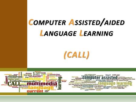 C OMPUTER A SSISTED / AIDED L ANGUAGE L EARNING (CALL)