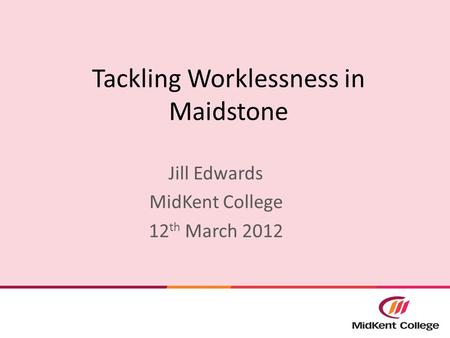 Tackling Worklessness in Maidstone Jill Edwards MidKent College 12 th March 2012.