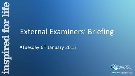 External Examiners' Briefing  Tuesday 6 th January 2015.