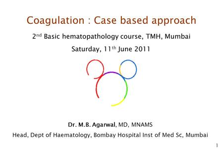1 Coagulation : Case based approach 2 nd Basic hematopathology course, TMH, Mumbai Saturday, 11 th June 2011 Dr. M.B. Agarwal, MD, MNAMS Head, Dept of.