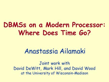 DBMSs on a Modern Processor: Where Does Time Go? Anastassia Ailamaki Joint work with David DeWitt, Mark Hill, and David Wood at the University of Wisconsin-Madison.