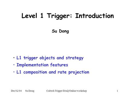 Dec/02/04 Su DongCaltech Trigger/DAQ/Online workshop1 Level 1 Trigger: Introduction L1 trigger objects and strategy Implementation features L1 composition.
