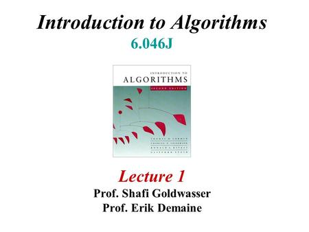 Introduction to Algorithms 6.046J Lecture 1 Prof. Shafi Goldwasser Prof. Erik Demaine.