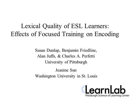 Lexical Quality of ESL Learners: Effects of Focused Training on Encoding Susan Dunlap, Benjamin Friedline, Alan Juffs, & Charles A. Perfetti University.