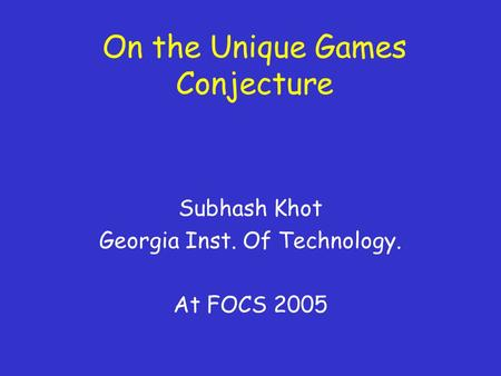 On the Unique Games Conjecture Subhash Khot Georgia Inst. Of Technology. At FOCS 2005.