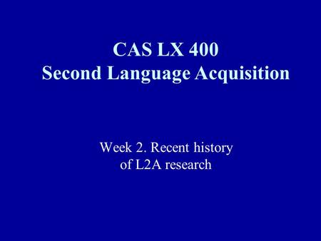 Week 2. Recent history of L2A research CAS LX 400 Second Language Acquisition.
