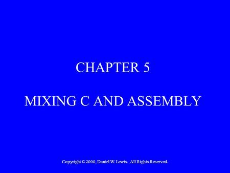 Copyright © 2000, Daniel W. Lewis. All Rights Reserved. CHAPTER 5 MIXING C AND ASSEMBLY.
