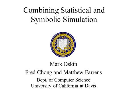 Combining Statistical and Symbolic Simulation Mark Oskin Fred Chong and Matthew Farrens Dept. of Computer Science University of California at Davis.