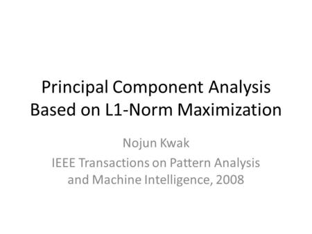 Principal Component Analysis Based on L1-Norm Maximization Nojun Kwak IEEE Transactions on Pattern Analysis and Machine Intelligence, 2008.