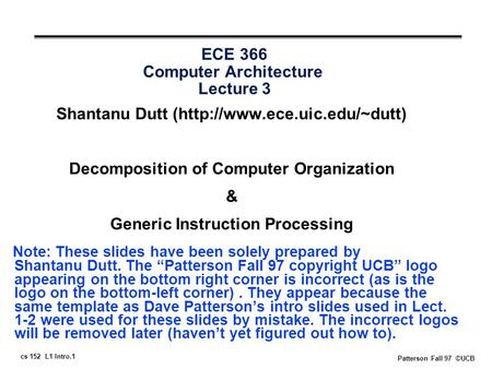 Cs 152 L1 Intro.1 Patterson Fall 97 ©UCB ECE 366 Computer Architecture Lecture 3 Shantanu Dutt (http://www.ece.uic.edu/~dutt) Decomposition of Computer.