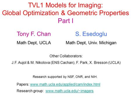 TVL1 Models for Imaging: Global Optimization & Geometric Properties Part I Tony F. Chan Math Dept, UCLA S. Esedoglu Math Dept, Univ. Michigan Other Collaborators: