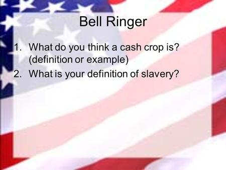 Bell Ringer 1.What do you think a cash crop is? (definition or example) 2.What is your definition of slavery?