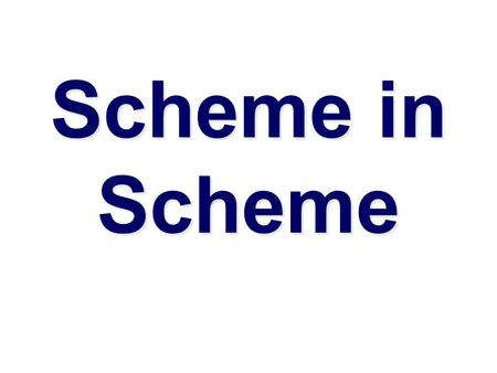 Scheme in Scheme. Why implement Scheme in Scheme  Implementing a language is a good way to learn more about programming languages  Interpreters are.