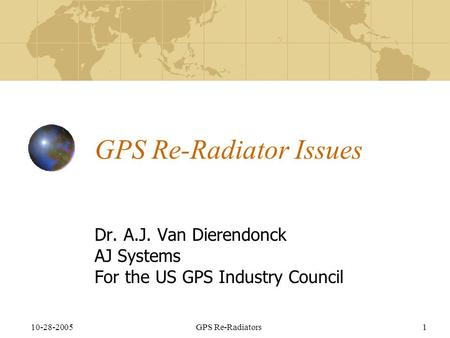 10-28-2005GPS Re-Radiators1 GPS Re-Radiator Issues Dr. A.J. Van Dierendonck AJ Systems For the US GPS Industry Council.