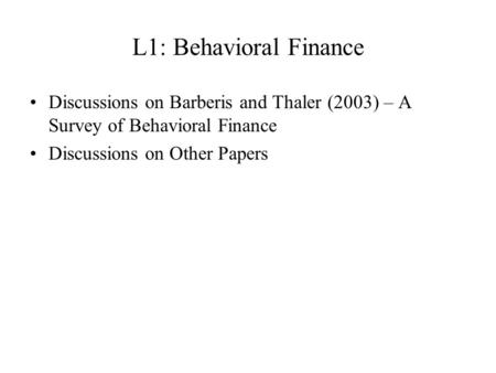 L1: Behavioral Finance Discussions on Barberis and Thaler (2003) – A Survey of Behavioral Finance Discussions on Other Papers.